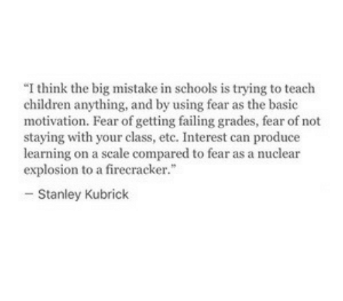 "Children, Fear, and Stanley Kubrick: ""I think the big mistake in schools is trying to teach  children anything, and by using fear as the basic  motivation. Fear of getting failing grades, fear of not  staying with your class, etc. Interest can produce  learning on a scale compared to fear as a nuclear  explosion to a firecracker.""  -Stanley Kubrick"