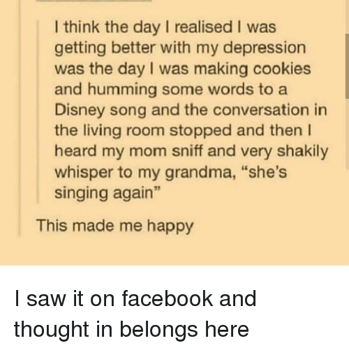 """Cookies, Disney, and Facebook: I think the day I realised I was  getting better with my depression  was the day I was making cookies  and humming some words to a  Disney song and the conversation in  the living room stopped and then l  heard my mom sniff and very shakily  whisper to my grandma, """"she's  singing again""""  This made me happy I saw it on facebook and thought in belongs here"""