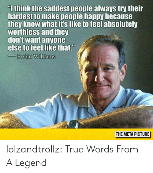 True, Tumblr, and Blog: I think the saddest people always try their  hardest to make people happy because  they know what it's like to feel absolutely  worthless and they  don't want anyone  else to feel like that.  Robin Wiliams  THE META PICTURE lolzandtrollz:  True Words From A Legend