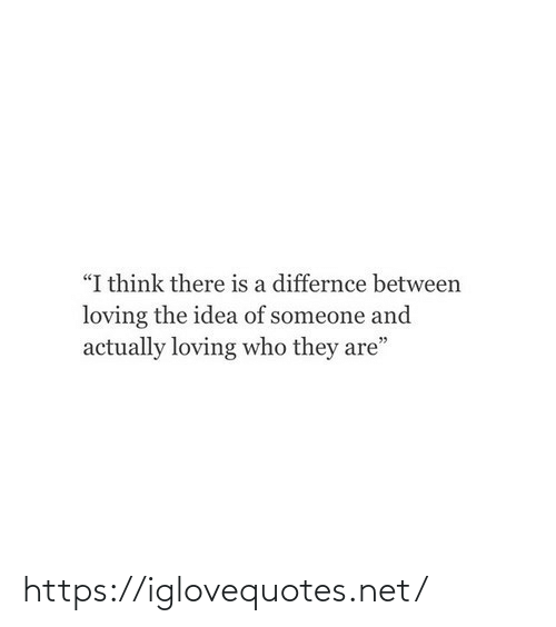"Loving: ""I think there is a differnce between  loving the idea of someone and  actually loving who they are"" https://iglovequotes.net/"