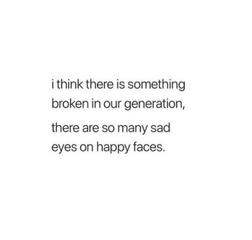Happy, Sad, and Think: i think there is something  broken in our generation,  there are so many sad  eyes on happy faces.