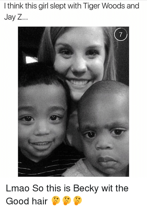 good hair: I think this girl slept with Tiger Woods and  Jay Z Lmao So this is Becky wit the Good hair 🤔🤔🤔