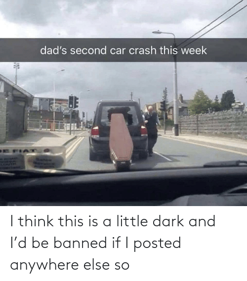 Anywhere Else: I think this is a little dark and I'd be banned if I posted anywhere else so