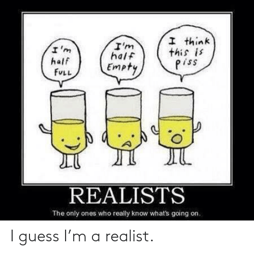 Know Whats: I think  this is  piss  I'm  half  I'm  half  Empty  FULL  REALISTS  The only ones who really know what's going on. I guess I'm a realist.