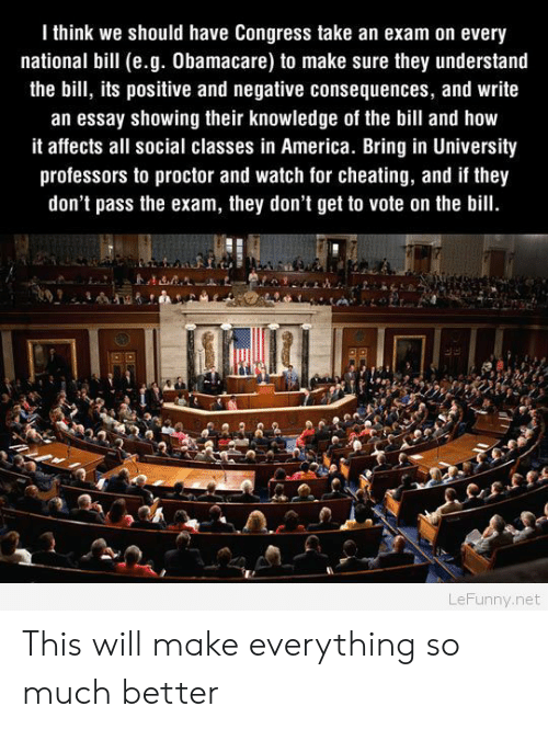 Proctor: I think we should have Congress take an exam on every  national bill (e.g. Obamacare) to make sure they understand  the bill, its positive and negative consequences, and write  an essay showing their knowledge of the bill and how  it affects all social classes in America. Bring in University  professors to proctor and watch for cheating, and if they  don't pass the exam, they don't get to vote on the bill.  LeFunny.net This will make everything so much better