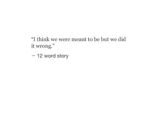 """Word, Think, and Did: """"I think we were meant to be but we did  it wrong.""""  -12 word story"""