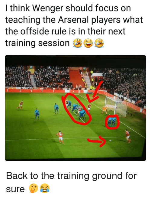 offside: I think Wenger should focus on  teaching the Arsenal players what  the offside rule is in their next  training sessione Back to the training ground for sure 🤔😂