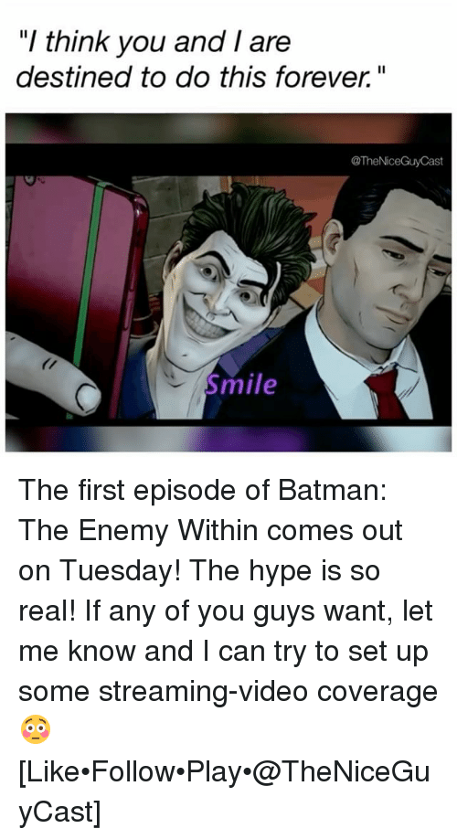 "Batman, Hype, and Memes: ""I think you and I are  destined to do this forever""  @TheNiceGuyCast  mile The first episode of Batman: The Enemy Within comes out on Tuesday! The hype is so real! If any of you guys want, let me know and I can try to set up some streaming-video coverage 😳 [Like•Follow•Play•@TheNiceGuyCast]"