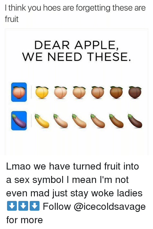 Appling: I think you hoes are forgetting these are  fruit  DEAR APPLE,  WE NEED THESE Lmao we have turned fruit into a sex symbol I mean I'm not even mad just stay woke ladies ⬇️⬇️⬇️ Follow @icecoldsavage for more