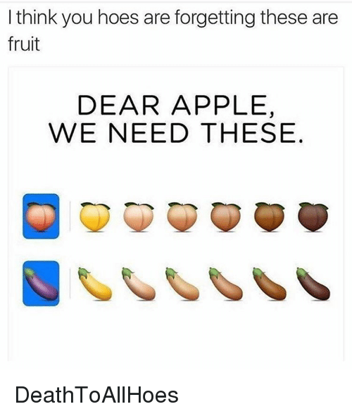 Appling: I think you hoes are forgetting these are  fruit  DEAR APPLE,  WE NEED THESE DeathToAllHoes