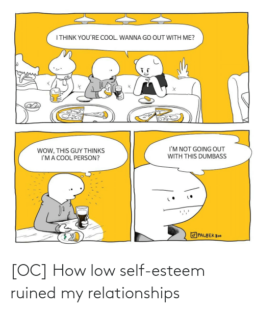 With Me: I THINK YOU'RE COOL. WANNA GO OUT WITH ME?  I'M NOT GOING OUT  WOW, THIS GUY THỊNKS  I'MA COOL PERSON?  WITH THIS DUMBASS  O PALBEK 800 [OC] How low self-esteem ruined my relationships