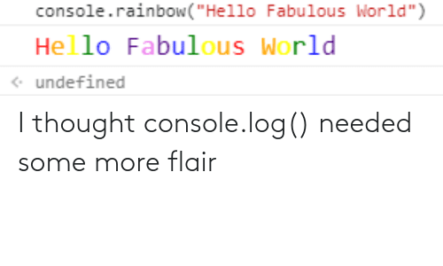 Some More: I thought console.log() needed some more flair