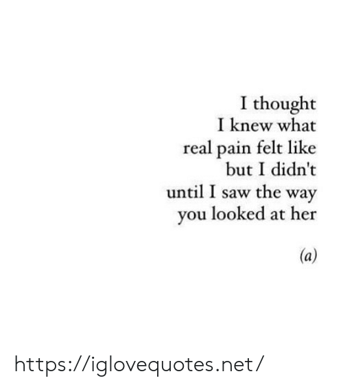 You Looked: I thought  I knew what  real pain felt like  but I didn't  until I saw the way  you looked at her https://iglovequotes.net/