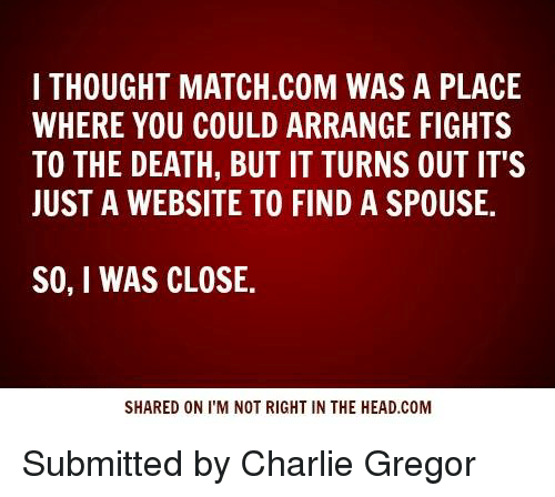 Match Com: I THOUGHT MATCH.COM WAS A PLACE  WHERE YOU COULD ARRANGE FIGHTS  TO THE DEATH, BUT IT TURNS OUT IT'S  JUST A WEBSITE TO FIND A SPOUSE.  SO, I WAS CLOSE.  SHARED ON I'M NOT RIGHT IN THE HEAD.COM Submitted by Charlie Gregor