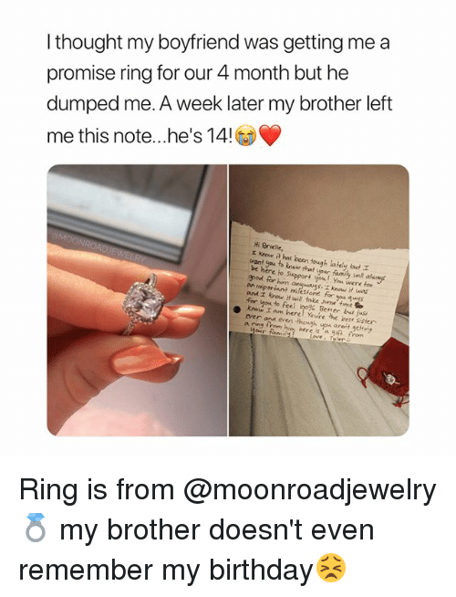 ypu: I thought my boyfriend was getting me a  promise ring for our 4 month but he  dumped me. A week later my brother left  me this note he's 14  Hi Brielle,  エKnow a has been tough afely out  want you to tnsw that youc family nt alusays  be here io Suport you! You were  epod for him  too  angunys. I know it wos  t milesione for you gus  an  and i know Hwill take some time  for you to feel loo% Bener bays  ever anu even though ypu areit getriy Ring is from @moonroadjewelry 💍 my brother doesn't even remember my birthday😣
