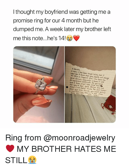 Family, Test, and Time: I thought my boyfriend was getting me a  promise ring for our 4 month but he  dumped me. A week later my brother left  me this note.. he's 14!  Hi Brielle,  rKnow a has been ough lately but  want yea to knaw that your family unt akuay  re to Support you You were foe  gpod for him  and z know H will take Jome time t  kron am hereoYeAre,ler test sister  ver on een though you aret getng  s. know it was  an  Better bd juse  a ring from him here is 'a g痳fron  our foumi  Loves Tyler Ring from @moonroadjewelry❤ MY BROTHER HATES ME STILL😭