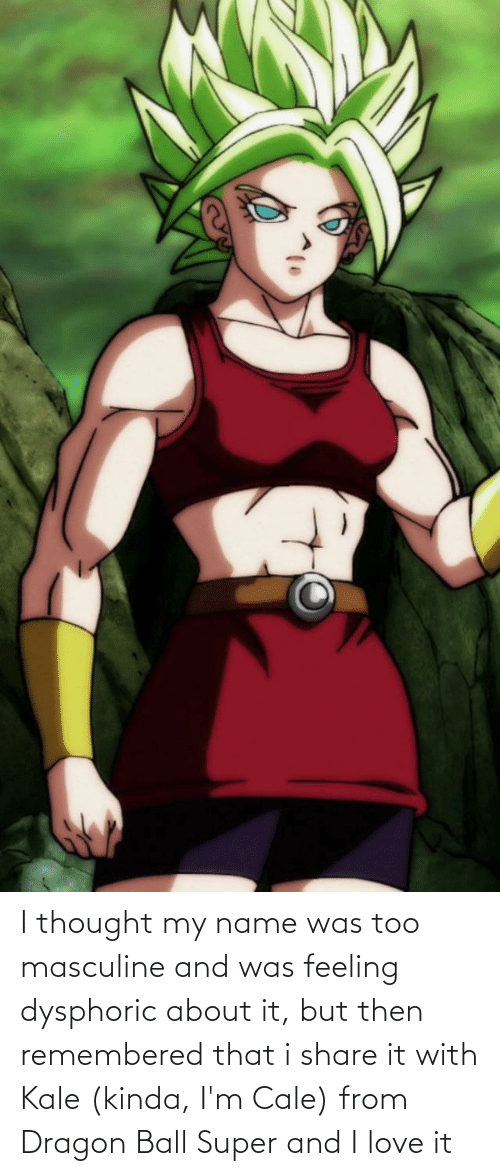Dragon Ball Super: I thought my name was too masculine and was feeling dysphoric about it, but then remembered that i share it with Kale (kinda, I'm Cale) from Dragon Ball Super and I love it