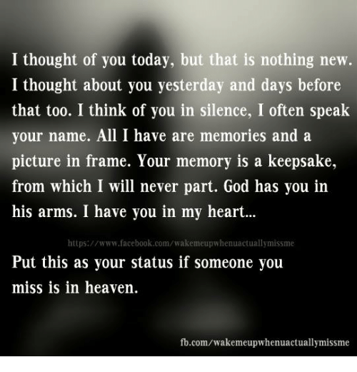 Thoughtful Of You: I thought of you today, but that is nothing new.  I thought about you yesterday and days before  that too. I think of you in silence, I often speak  your name. All I have are memories and a  picture in frame. Your memory is a keepsake  from which I will never part. God has you in  his arms. I have you in my heart...  https://www.facebook.com/wakemeupwhenuactuallymissme  Put this as your status if someone you  miss is in heaven  fb.com/wakemeupwhenuactuallymissme