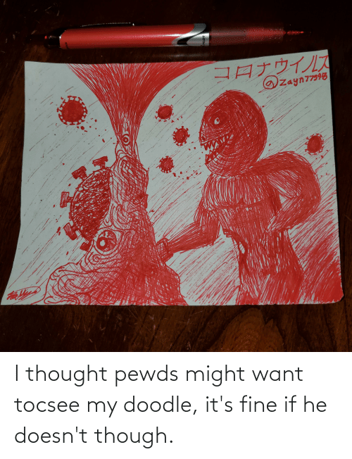 its fine: I thought pewds might want tocsee my doodle, it's fine if he doesn't though.
