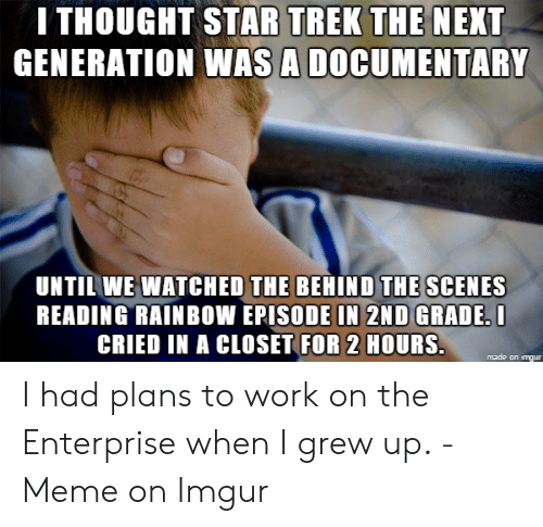 Reading Rainbow Meme: I THOUGHT STAR TREK THE NEXT  GENERATION WAS A DOCUMENTARY  UNTIL WE WATCHED THE BEHIND THE SCENES  READING RAINBOW EPISODE IN 2ND GRADE. I  CRIED IN A CLOSÈT FOR 2 HOURS.  made on imgur
