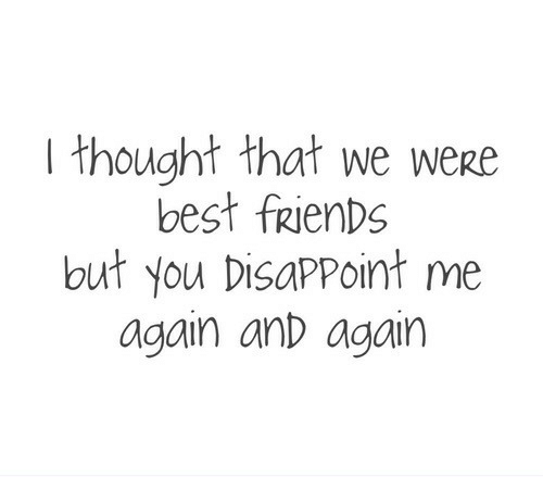 Friends, Best, and Thought: I thought that we were  best frienDs  but you DisapPoint me  again anD again