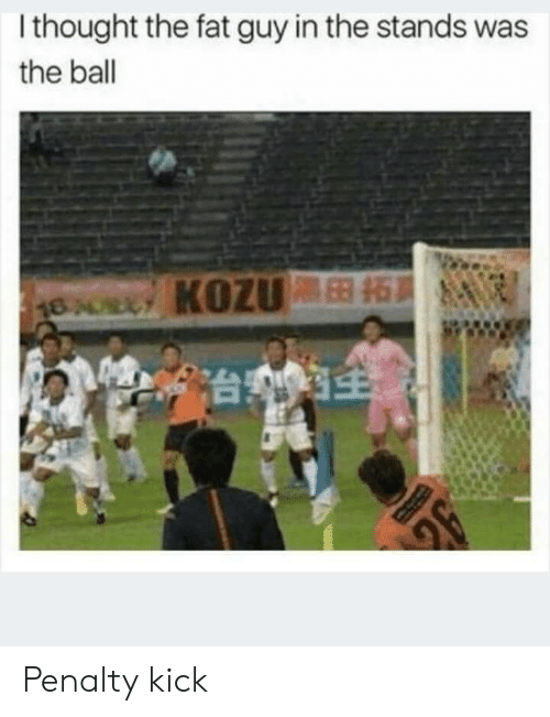 Penalty: I thought the fat guy in the stands was  the ball  18AULY KOZUB Penalty kick