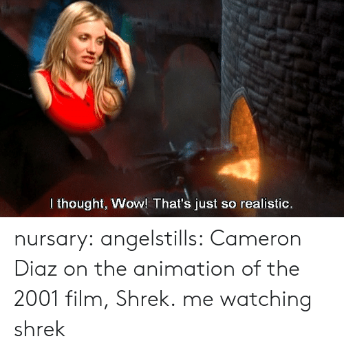 Film Shrek: I thought, Wow! That's just so realistic. nursary:  angelstills:  Cameron Diaz on the animation of the 2001 film, Shrek.  me watching shrek