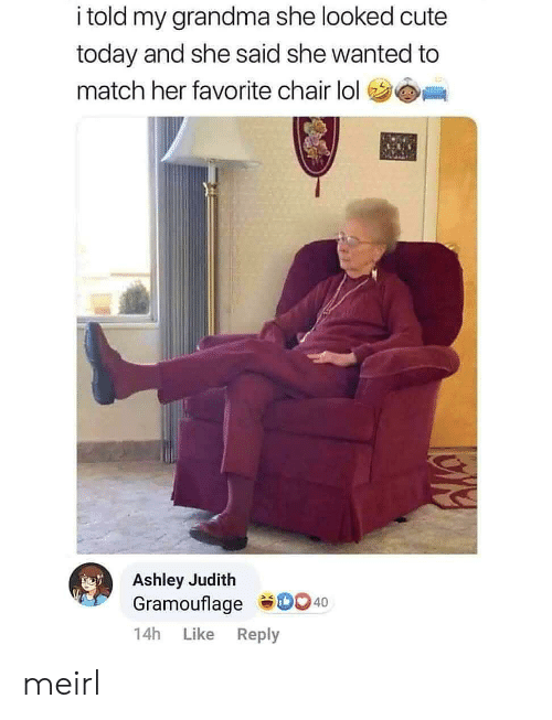 ashley: i told my grandma she looked cute  today and she said she wanted to  match her favorite chair lol  Ashley Judith  Gramouflage D0 40  14h  Like  Reply meirl