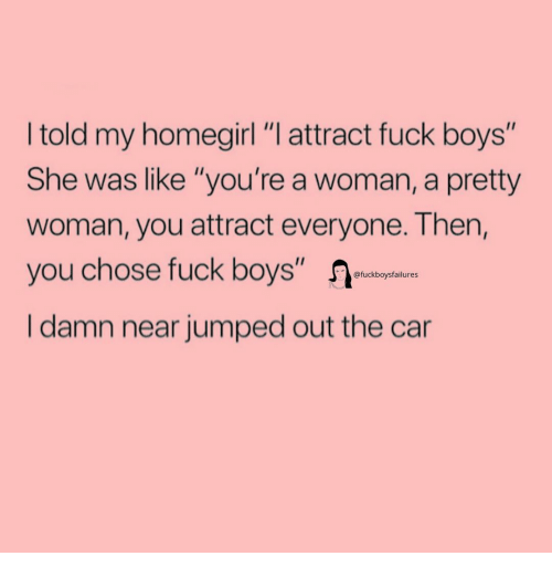 "Fuck, Girl Memes, and Jumped: I told my homegirl ""I attract fuck boys""  She was like ""you're a woman, a pretty  woman, you attract everyone. Then,  you chose fuck boys""  I damn near jumped out the car  @fuckboysfailures"