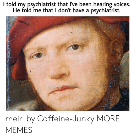 Dank, Memes, and Target: I told my psychiatrist that I've been hearing voices.  He told me that I don't have a psychiatrist. meirl by Caffeine-Junky MORE MEMES