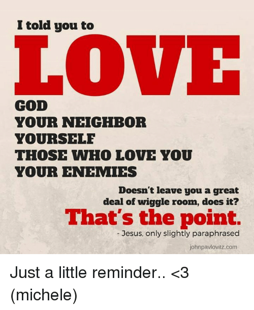 Memes, Neighbors, and Enemies: I told you to  LOVE  COD  YOUR NEIGHBOR  YOURSELF  THOSE WHO LOVE YOU  YOUR ENEMIES  Doesn't leave you a great  deal of wiggle room, does it?  That's the point.  Jesus, only slightly paraphrased  johnpavlovitz.com Just a little reminder.. <3 (michele)