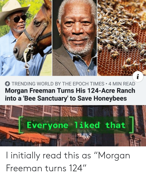 "freeman: i  TRENDING WORLD BY THE EPOCH TIMES 4 MIN READ  Morgan Freeman Turns His 124-Acre Ranch  into a 'Bee Sanctuary' to Save Honeybees  Everyone 1iked that I initially read this as ""Morgan Freeman turns 124"""