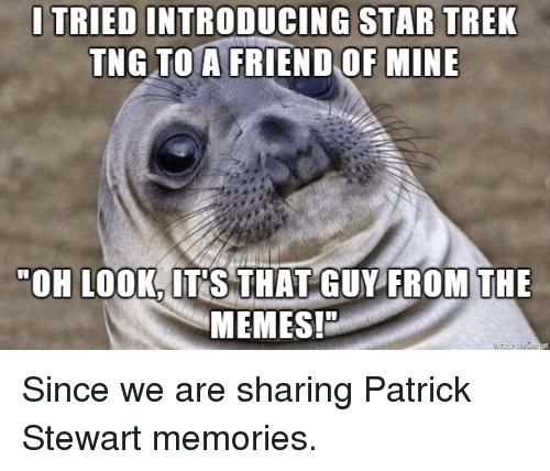 Memes, Star Trek, and Star: I TRIED INTRODUCING STAR TREK  TNG TO A FRIEND OF MINE  OH LOOK, IT'S THAT GUY FROM THE  MEMES! Since we are sharing Patrick Stewart memories.