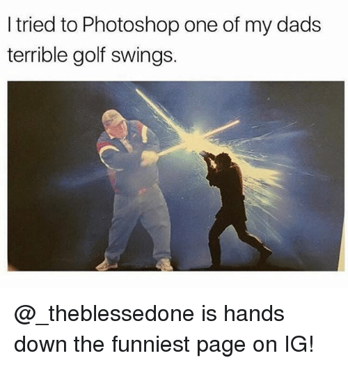 Memes, Photoshop, and Golf: I tried to Photoshop one of my dads  terrible golf swings. @_theblessedone is hands down the funniest page on IG!