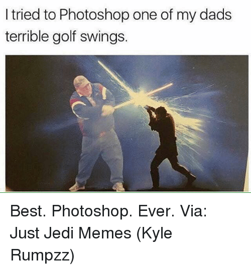 Jedi, Memes, and Photoshop: I tried to Photoshop one of my dads  terrible golf swings. Best. Photoshop. Ever.   Via: Just Jedi Memes (Kyle Rumpzz)
