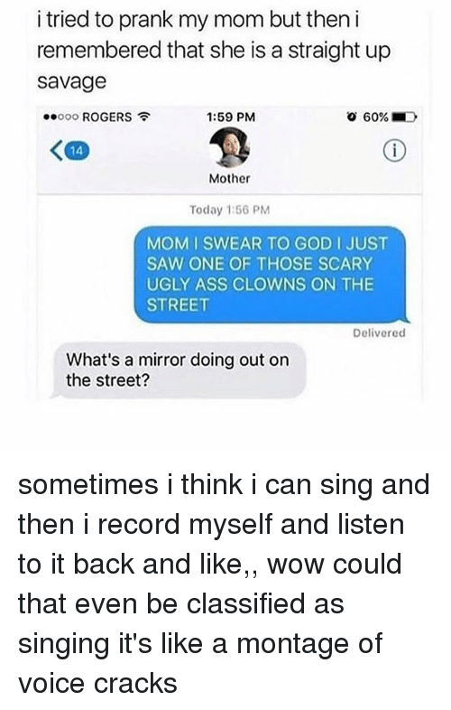 Ass, God, and Prank: i tried to prank my mom but then i  remembered that she is a straight up  savage  ooooo ROGERS  1:59 PM  60% . D  くの  14  Mother  Today 1:56 PM  MOM I SWEAR TO GOD I JUST  SAW ONE OF THOSE SCARY  UGLY ASS CLOWNS ON THE  STREET  Delivered  What's a mirror doing out on  the street? sometimes i think i can sing and then i record myself and listen to it back and like,, wow could that even be classified as singing it's like a montage of voice cracks