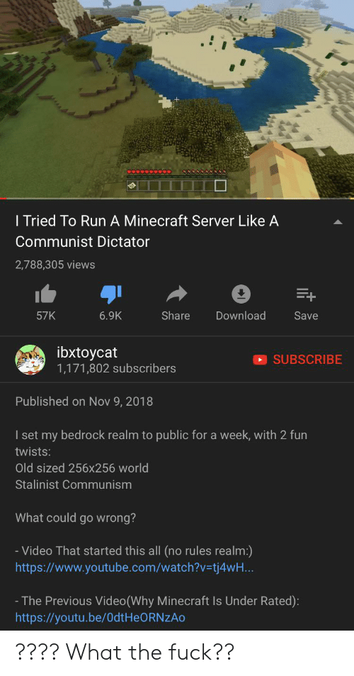 Minecraft, Run, and youtube.com: I Tried To Run A Minecraft Server Like A  Communist Dictator  2,788,305 views  Share  Download  Save  57K  6.9K  ibxtoycat  1,171,802 subscribers  SUBSCRIBE  Published on Nov 9, 2018  I set my bedrock realm to public for a week, with 2 fun  twists:  Old sized 256x256 world  Stalinist Communism  What could go wrong?  -Video That started this all (no rules realm:)  http:s://www.youtube.com/watch?v=tj4wH...  - The Previous Video(Why Minecraft Is Under Rated):  http:://youtu.be/OdtHeORNzAo ???? What the fuck??