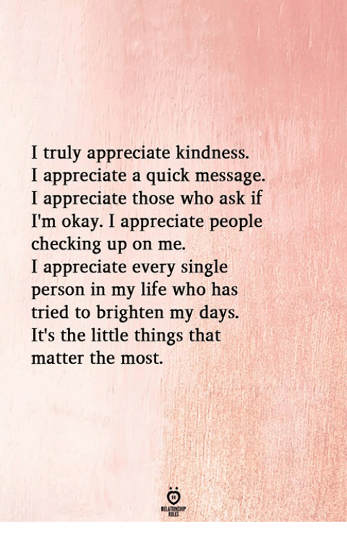 Life, Appreciate, and Okay: I truly appreciate kindness.  I appreciate a quick message  I appreciate those who ask if  I'm okay. I appreciate people  checking up on me.  I appreciate every single  person in my life who has  tried to brighten my days.  It's the little things that  matter the most.  RELATINGH  RULES