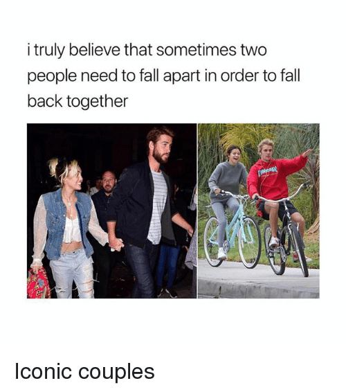 Fall, Girl Memes, and Iconic: i truly believe that sometimes two  people need to fall apart in order to fall  back together Iconic couples