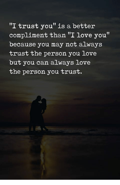 """Love, I Love You, and Can: """"I trust you"""" is a better  compliment than """"I love you""""  because you may not always  trust the person you love  but you can always love  the person you trust."""