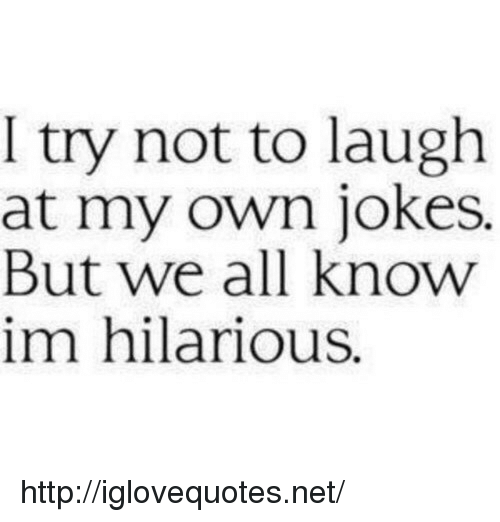 try not to laugh: I try not to laugh  at my own jokes.  But we all know  im hilarious. http://iglovequotes.net/