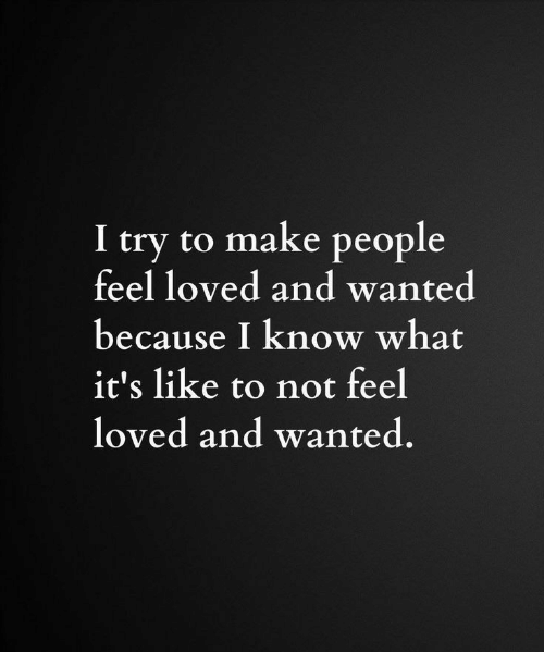 Wanted, Make, and What: I try to make people  feel loved and wanted  because I know what  it's like to not feel  loved and wanted.