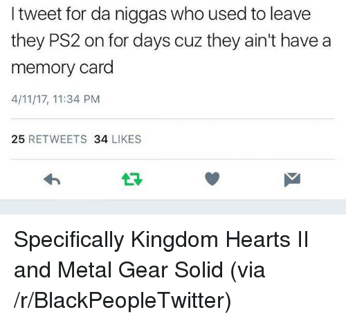 Metal Gear: I tweet for da niggas who used to leave  they PS2 on for days cuz they ain't have a  memory card  4/11/17, 11:34 PM  25 RETWEETS 34 LIKES  13 <p>Specifically Kingdom Hearts II and Metal Gear Solid (via /r/BlackPeopleTwitter)</p>