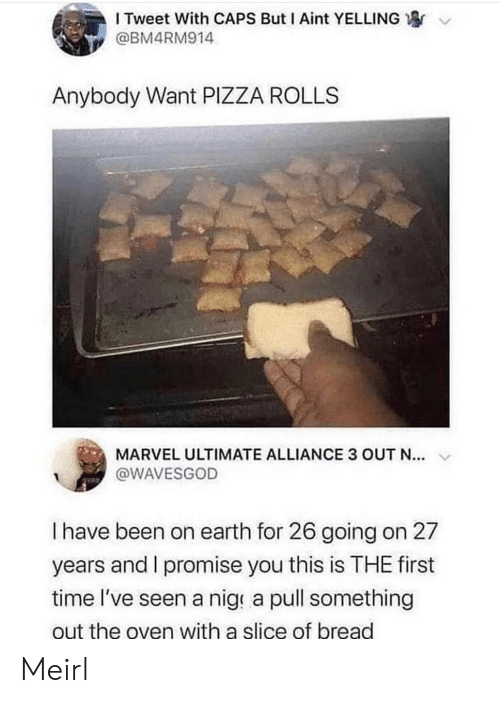 Rolls: I Tweet With CAPS But I Aint YELLING  @BM4RM914  Anybody Want PIZZA ROLLS  MARVEL ULTIMATE ALLIANCE 3 OUT N...  @WAVESGOD  I have been on earth for 26 going on 27  years and I promise you this is THE first  time l've seen a nige a pull something  out the oven with a slice of bread Meirl