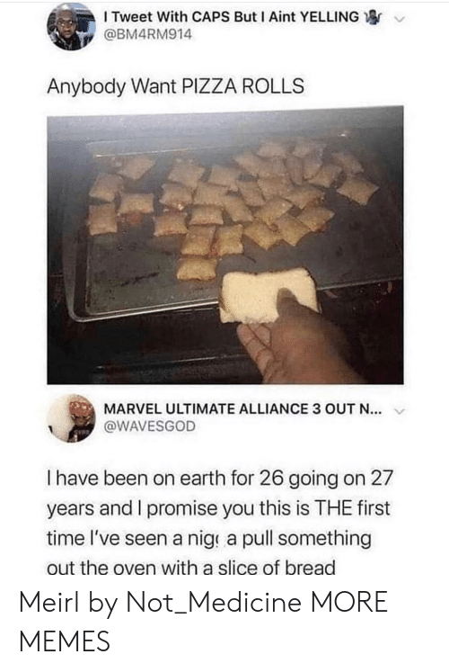 Dank, Memes, and Pizza: I Tweet With CAPS But I Aint YELLING  @BM4RM914  Anybody Want PIZZA ROLLS  MARVEL ULTIMATE ALLIANCE 3 OUT N...  @WAVESGOD  I have been on earth for 26 going on 27  years and I promise you this is THE first  time l've seen a nige a pull something  out the oven with a slice of bread Meirl by Not_Medicine MORE MEMES