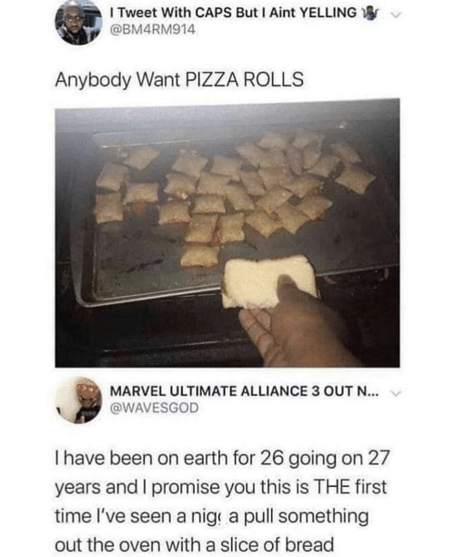 Rolls: I Tweet With CAPS But I Aint YELLING  @BM4RM914  Anybody Want PIZZA ROLLS  MARVEL ULTIMATE ALLIANCE 3 OUT N...  @WAVESGOD  Thave been on earth for 26 going on 27  years and I promise you this is THE first  time l've seen a nig a pull something  out the oven with a slice of bread