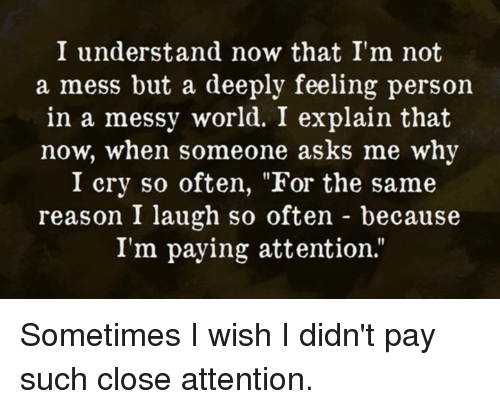 """Payed Attention: I understand now that I'm not  a mess but a deeply feeling person  in a messy world. I explain that  now, when someone asks me why  I cry so often, """"For the same  reason I laugh so often because  I'm paying attention Sometimes I wish I didn't pay such close attention."""