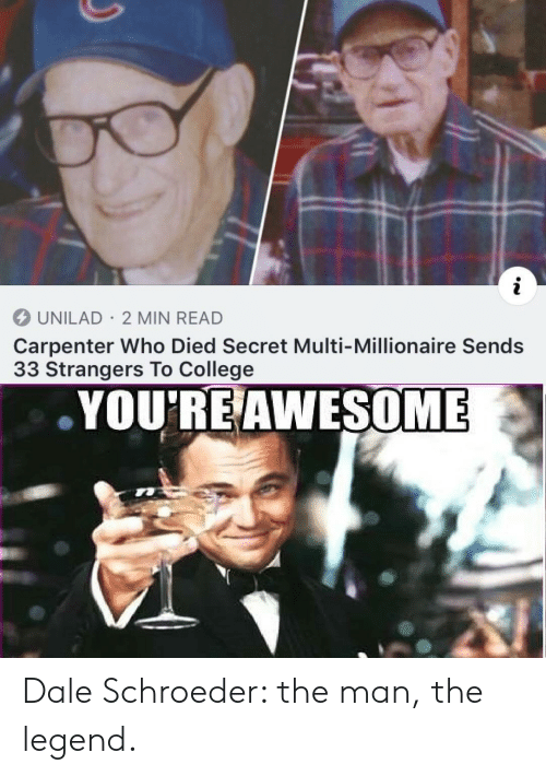 The Legend: i  UNILAD 2 MIN READ  Carpenter Who Died Secret Multi-Millionaire Sends  33 Strangers To College  YOU'RE AWESOME Dale Schroeder: the man, the legend.