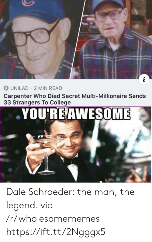 The Legend: i  UNILAD 2 MIN READ  Carpenter Who Died Secret Multi-Millionaire Sends  33 Strangers To College  YOU'RE AWESOME Dale Schroeder: the man, the legend. via /r/wholesomememes https://ift.tt/2Ngggx5