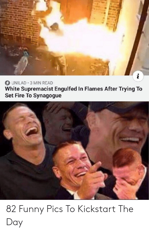 Fire, Funny, and White: i  UNILAD 3 MIN READ  White Supremacist Engulfed In Flames After Trying To  Set Fire To Synagogue 82 Funny Pics To Kickstart The Day